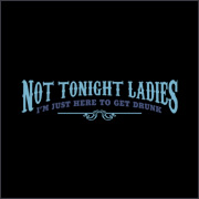 Not Tonight Ladies... I'm Just Here To Get Drunk T-Shirt