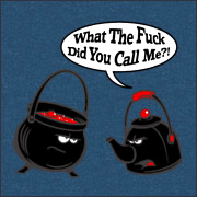 Pot Calling The Kettle Black -- What The Fuck Did You Call Me T-Shirt